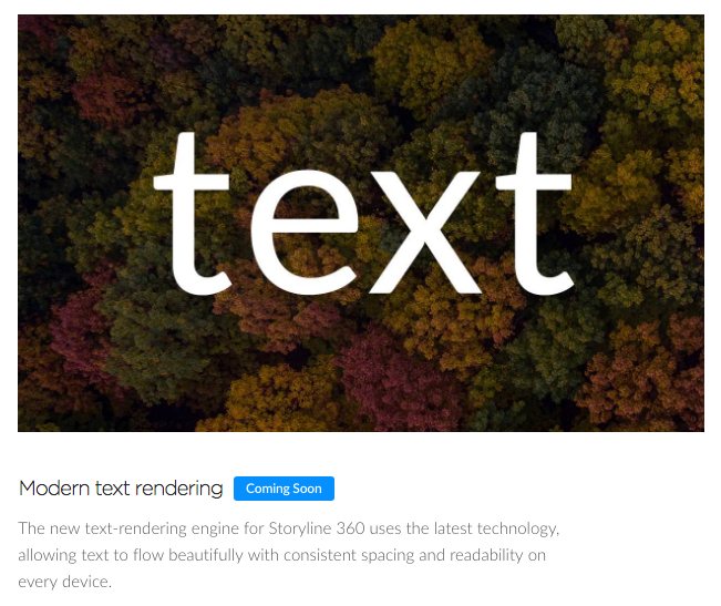 Modern Text Rendering Coming Soon The new text-rendering engine for Storyline 360 uses the latest technology allowing text to flow beautifully with consistent spacing and readability on every device.
