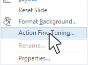 Right-click the slide and select Action Fine Tuning from the context menu.